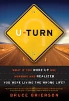 U-Turn - What If You Woke Up One Morning and Realized You Were Living the Wrong Life? ebook by Bruce Grierson