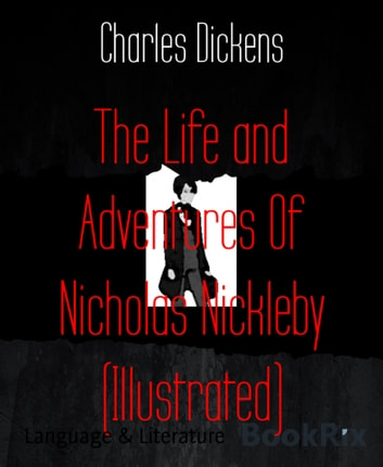 The Life and Adventures Of Nicholas Nickleby (Illustrated) ebook by Charles Dickens