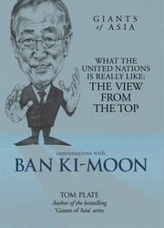Giants of Asia: Conversation with Ban Ki-moon - What The United Nations Is Really Like: The View from the Top ebook by Tom Plate