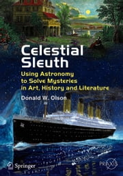 Celestial Sleuth - Using Astronomy to Solve Mysteries in Art, History and Literature ebook by Donald W. Olson