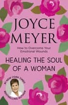 Healing the Soul of a Woman - How to overcome your emotional wounds ekitaplar by Joyce Meyer