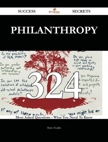 Philanthropy 324 Success Secrets - 324 Most Asked Questions On Philanthropy - What You Need To Know ebook by Marie Trujillo