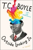 Outside Looking In - A Novel eBook by T.C. Boyle