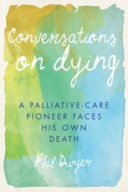 Conversations on Dying - A Palliative-Care Pioneer Faces His Own Death ebook by Phil Dwyer