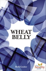 Wheat Belly - Is Modern Wheat Causing Modern Ills? ebook by Beth Geisler