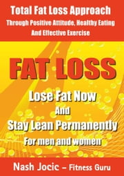 Fat Loss - Lose Fat Now and Stay Lean Permanently: For Men and Women ebook by Nash Jocic