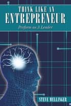Think Like an Entrepreneur - Perform as a Leader ebook by Steve Mellingerv