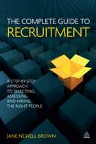 The Complete Guide to Recruitment - A Step-by-step Approach to Selecting, Assessing and Hiring the Right People ebook by Jane Newell Brown