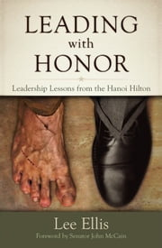 Leading With Honor: Leadership Lessons from the Hanoi Hilton ebook by Lee Ellis
