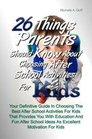 26 Things Parents Should Know About Choosing After School Activities For Kids - Your Definitive Guide In Choosing The Best After School Activities For Kids That Provides You With Education And Fun After School Ideas As Excellent Motivation For Kids ebook by Michele A. Goff