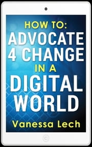 How To Advocate 4 Change In A Digital World ebook by Vanessa Lech