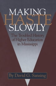 Making Haste Slowly - The Troubled History of Higher Education in Mississippi ebook by David G. Sansing