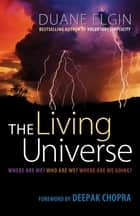 The Living Universe - Where Are We? Who Are We? Where Are We Going? ebook by Duane Elgin, Deepak Chopra