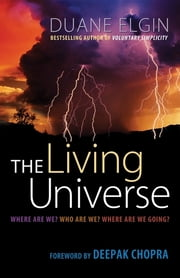 The Living Universe - Where Are We? Who Are We? Where Are We Going? ebook by Duane Elgin,Deepak Chopra