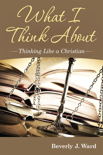 What I Think About - Thinking Like a Christian ebook by Beverly J. Ward