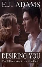 Desiring You - The Billionaire's Attraction Part 1 ebook by E.J. Adams