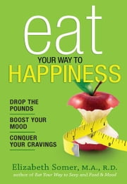 Eat Your Way to Happiness - 10 Diet Secrets to Improve Your Mood, Curb Cravings and Keep the Pounds Off ebook by Elizabeth Somer