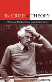 The Crisis of Theory - E. P. Thompson, the New Left and postwar British politics ebook by Scott Hamilton