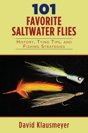 101 Favorite Saltwater Flies - History, Tying Tips, and Fishing Strategies ebook by David Klausmeyer