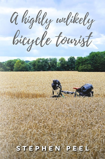 A Highly Unlikely Bicycle Tourist ebook by Stephen John Peel