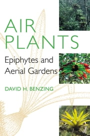 Air Plants - Epiphytes and Aerial Gardens ebook by David H. Benzing