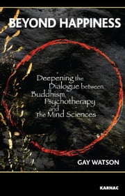 Beyond Happiness - Deepening the Dialogue between Buddhism, Psychotherapy and the Mind Sciences ebook by Gay Watson