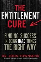 The Entitlement Cure - Finding Success at Work and in Relationships in a Shortcut World ebook by John Townsend