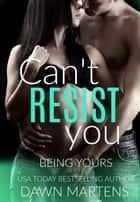 Can't Resist You - Being Yours Novella, #4 ebook by Dawn Martens