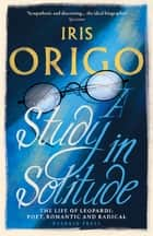 A Study in Solitude - The Life of Leopardi - Poet, Romantic and Radical ebook by Iris Origo