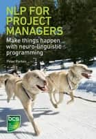 NLP for Project Managers - Make things happen with neuro-linguistic programming eBook by Peter Parkes