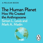 The Human Planet - How We Created the Anthropocene audiobook by Simon Lewis, Mark A. Maslin
