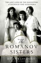 The Romanov Sisters - The Lost Lives of the Daughters of Nicholas and Alexandra ebook by Helen Rappaport