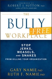 The Bully-Free Workplace - Stop Jerks, Weasels, and Snakes From Killing Your Organization ebook by Gary Namie,Ruth F. Namie
