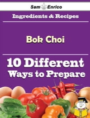 10 Ways to Use Bok Choi (Recipe Book) ebook by Odilia Wofford,Sam Enrico