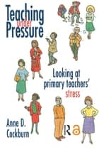 Teaching Under Pressure - Looking At Primary Teachers' Stress ebook by