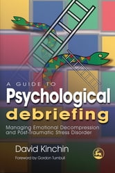 A Guide to Psychological Debriefing - Managing Emotional Decompression and Post-Traumatic Stress Disorder ebook by David Kinchin