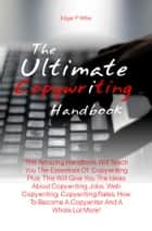 The Ultimate Copywriting Handbook - This Amazing Handbook Will Teach You The Essentials Of Copywriting Plus, This Will Give You The Ideas About Copywriting Jobs, Web Copywriting, Copywriting Rates, How To Become A Copywriter And A Whole Lot More! ebook by Edgar P. Miller
