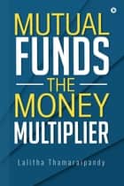 Mutual Funds: The Money Multiplier ebook by Lalitha Thamaraipandy