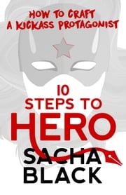10 Steps To Hero - How To Craft a Kickass Protagonist ebook by Sacha Black