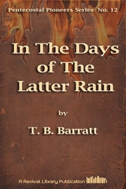 In The Days of The Latter Rain ebook by T. B.Barratt
