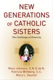 New Generations of Catholic Sisters: The Challenge of Diversity ebook by Mary Johnson,Patricia Wittberg,Mary L. Gautier