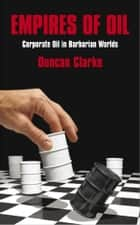 Empires of Oil: Corporate Oil in Barbarian Worlds ebook by Duncan Clarke