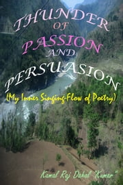 "Thunder of Passion and Persuasion - My Inner Singing-Flow of Poetry ebook by Kamal Raj Dahal ""Kumar"""