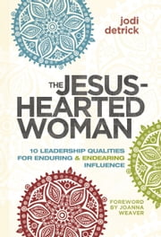 The Jesus-Hearted Woman in a Broken-Hearted World - 10 Leadership Qualities for Enduring and Endearing Influence ebook by Jodi Detrick