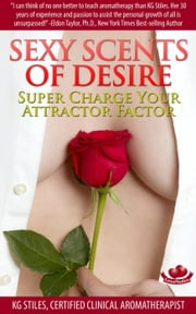 Sexy Scents of Desire Super Charge Your Attractor Factor - Essential Oil Wellness ebook by KG STILES