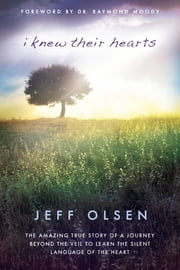 I Knew Their Hearts - The Amazing True Story of a Journey Beyond the Veil to Learn the Silent Language of the Heart ebook by Jeff Olsen