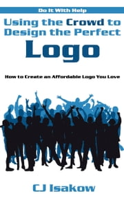 Using the Crowd to Design the Perfect Logo - How to Create an Affordable Logo You Love ebook by CJ Isakow
