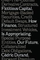 Fictitious Capital - How Finance Is Appropriating Our Future ebook by Cédric Durand