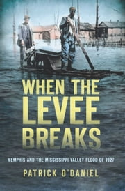 When the Levee Breaks - Memphis and the Mississippi Valley Flood of 1927 ebook by Patrick O'Daniel