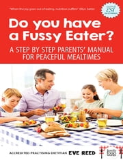 Do You Have A Fussy Eater? - A Step By Step Parents' Manual For Peaceful Mealtimes ebook by Eve Reed